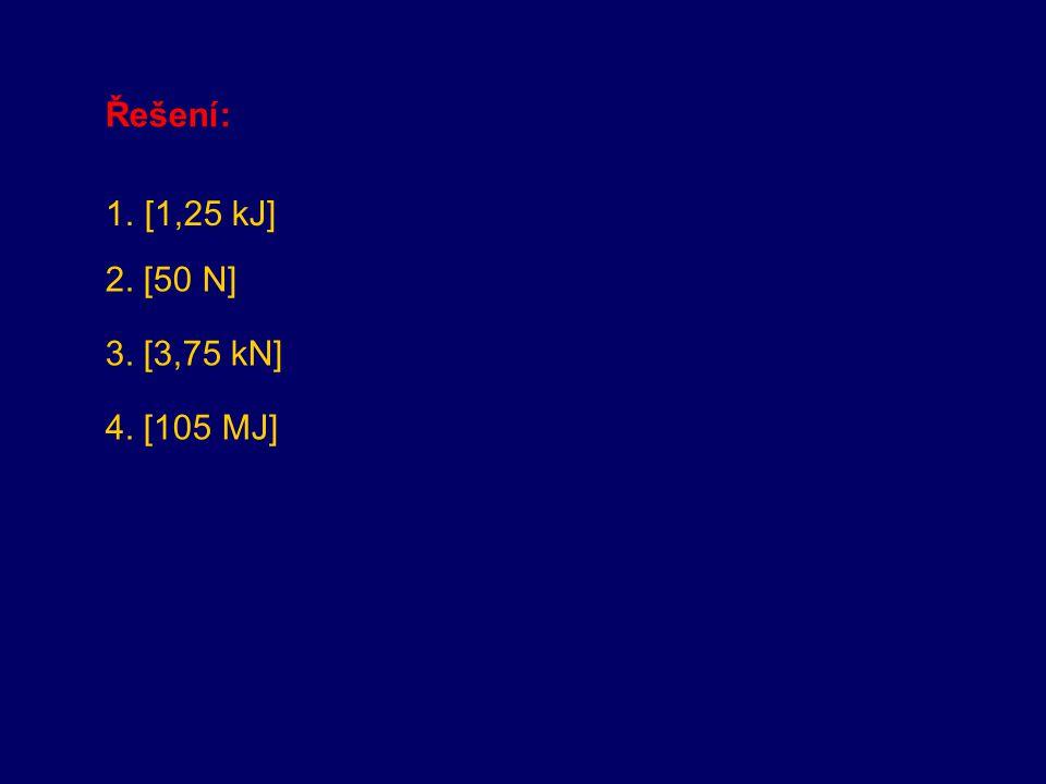 Řešení: [1,25 kJ] 2. [50 N] 3. [3,75 kN] 4. [105 MJ]